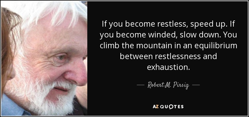 If you become restless, speed up. If you become winded, slow down. You climb the mountain in an equilibrium between restlessness and exhaustion. - Robert M. Pirsig