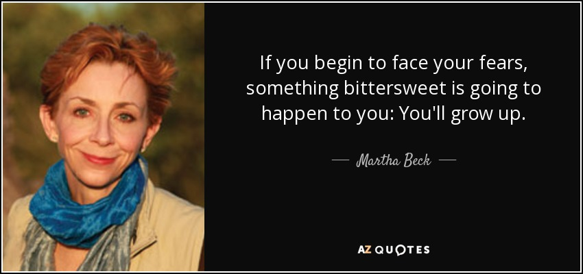 If you begin to face your fears, something bittersweet is going to happen to you: You'll grow up. - Martha Beck