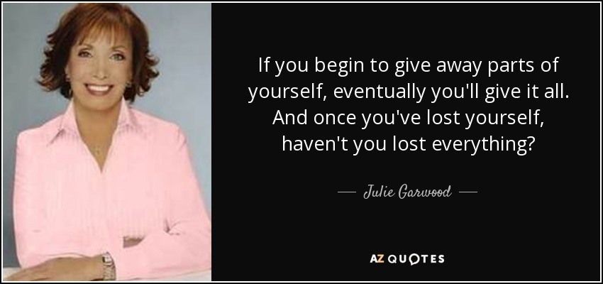 If you begin to give away parts of yourself, eventually you'll give it all. And once you've lost yourself, haven't you lost everything? - Julie Garwood