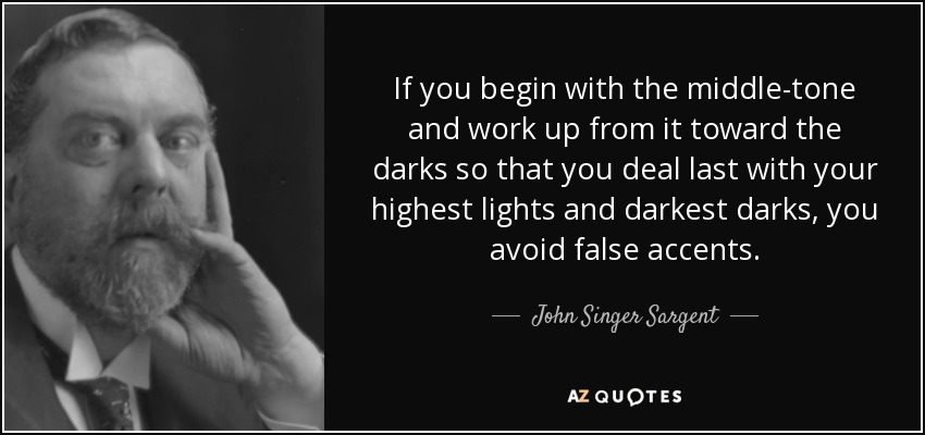 If you begin with the middle-tone and work up from it toward the darks so that you deal last with your highest lights and darkest darks, you avoid false accents. - John Singer Sargent