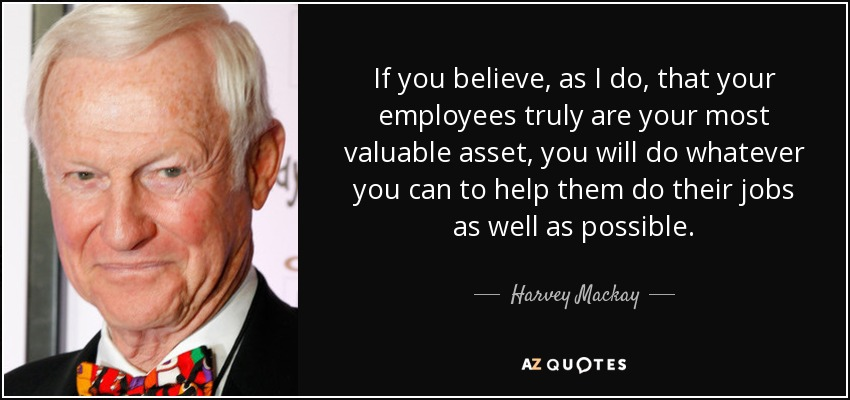 If you believe, as I do, that your employees truly are your most valuable asset, you will do whatever you can to help them do their jobs as well as possible. - Harvey Mackay