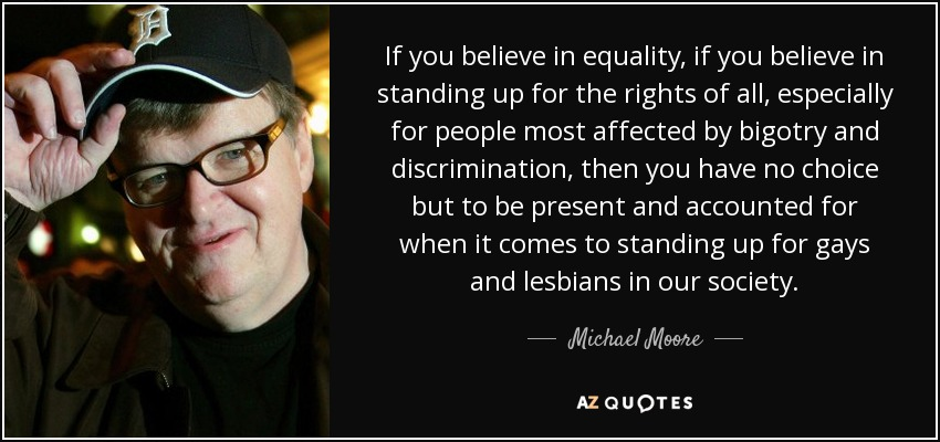 If you believe in equality, if you believe in standing up for the rights of all, especially for people most affected by bigotry and discrimination, then you have no choice but to be present and accounted for when it comes to standing up for gays and lesbians in our society. - Michael Moore