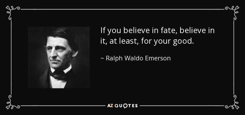 If you believe in fate, believe in it, at least, for your good. - Ralph Waldo Emerson
