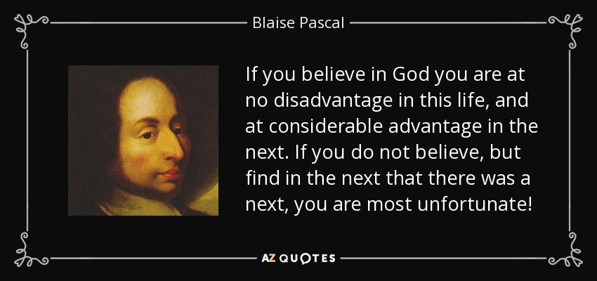 If you believe in God you are at no disadvantage in this life, and at considerable advantage in the next. If you do not believe, but find in the next that there was a next, you are most unfortunate! - Blaise Pascal