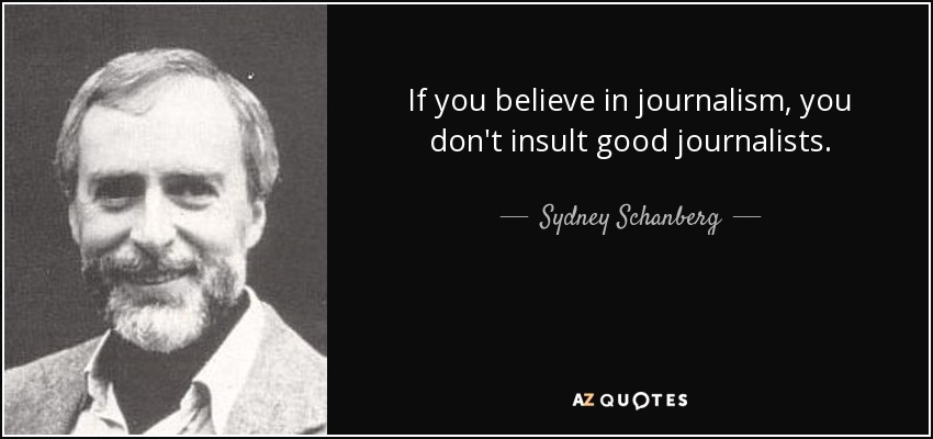 If you believe in journalism, you don't insult good journalists. - Sydney Schanberg