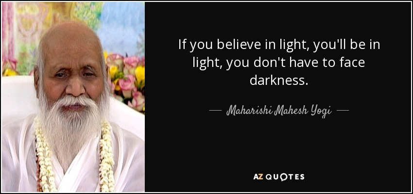 If you believe in light, you'll be in light, you don't have to face darkness. - Maharishi Mahesh Yogi