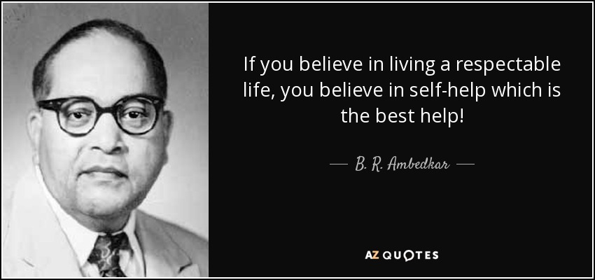 If you believe in living a respectable life, you believe in self-help which is the best help! - B. R. Ambedkar