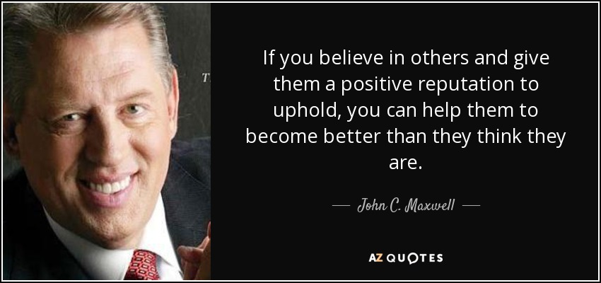 If you believe in others and give them a positive reputation to uphold, you can help them to become better than they think they are. - John C. Maxwell