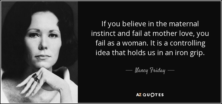 If you believe in the maternal instinct and fail at mother love, you fail as a woman. It is a controlling idea that holds us in an iron grip. - Nancy Friday
