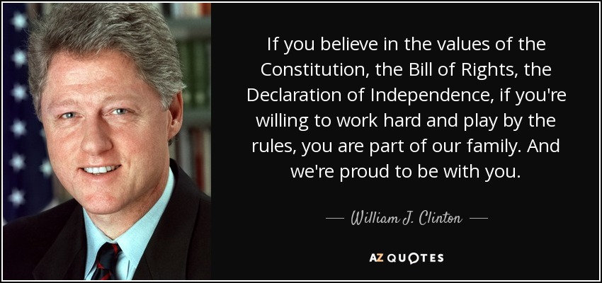 If you believe in the values of the Constitution, the Bill of Rights, the Declaration of Independence, if you're willing to work hard and play by the rules, you are part of our family. And we're proud to be with you. - William J. Clinton