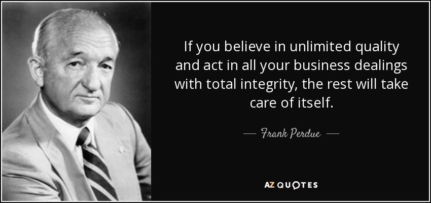 If you believe in unlimited quality and act in all your business dealings with total integrity, the rest will take care of itself. - Frank Perdue