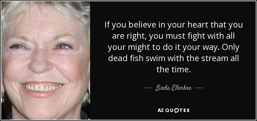 If you believe in your heart that you are right, you must fight with all your might to do it your way. Only dead fish swim with the stream all the time. - Linda Ellerbee
