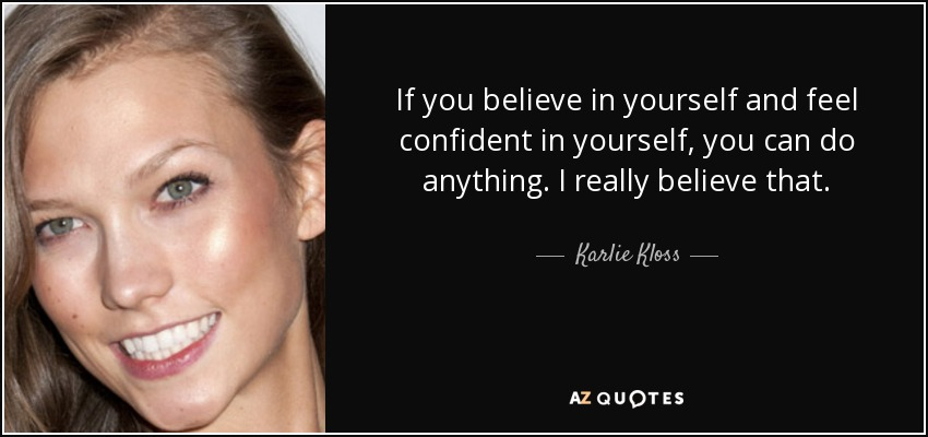 If you believe in yourself and feel confident in yourself, you can do anything. I really believe that. - Karlie Kloss