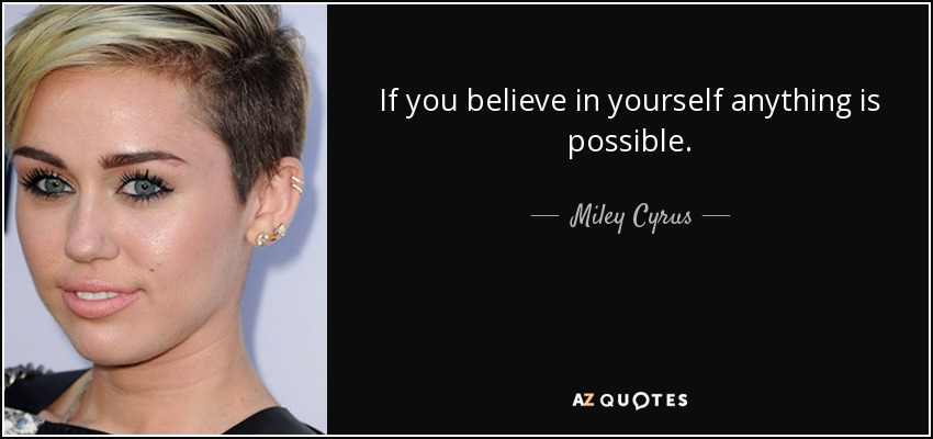 If you believe in yourself anything is possible. - Miley Cyrus