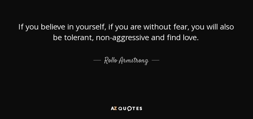 If you believe in yourself, if you are without fear, you will also be tolerant, non-aggressive and find love. - Rollo Armstrong