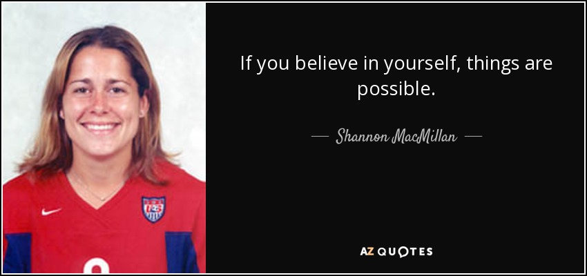 If you believe in yourself, things are possible. - Shannon MacMillan