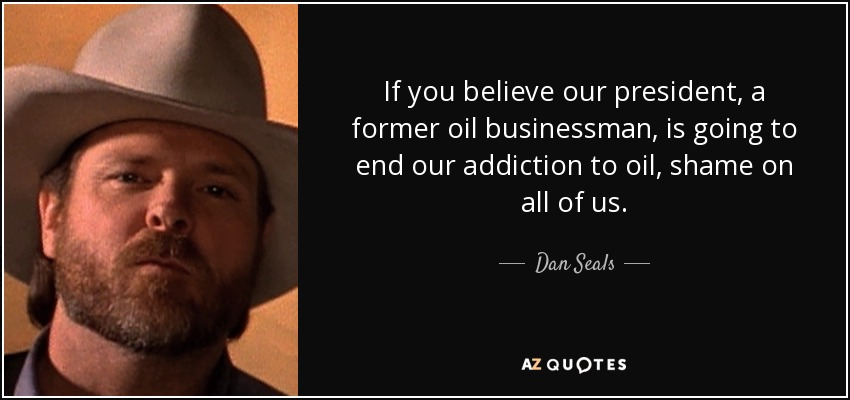 If you believe our president, a former oil businessman, is going to end our addiction to oil, shame on all of us. - Dan Seals