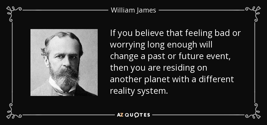 If you believe that feeling bad or worrying long enough will change a past or future event, then you are residing on another planet with a different reality system. - William James