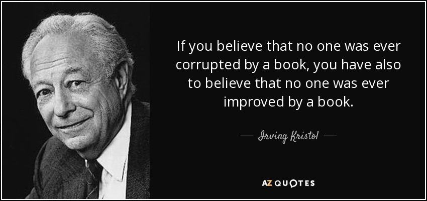 If you believe that no one was ever corrupted by a book, you have also to believe that no one was ever improved by a book. - Irving Kristol