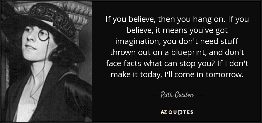 If you believe, then you hang on. If you believe, it means you've got imagination, you don't need stuff thrown out on a blueprint, and don't face facts-what can stop you? If I don't make it today, I'll come in tomorrow. - Ruth Gordon