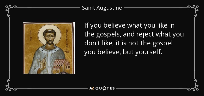 If you believe what you like in the gospels, and reject what you don't like, it is not the gospel you believe, but yourself. - Saint Augustine
