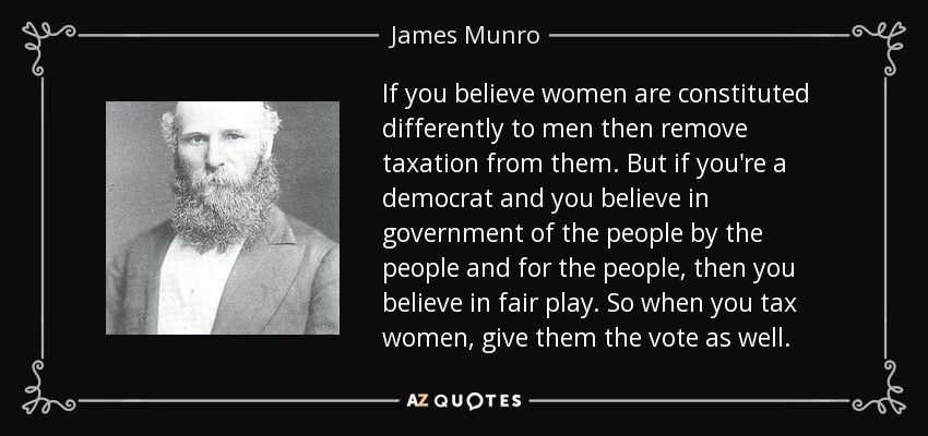 If you believe women are constituted differently to men then remove taxation from them. But if you're a democrat and you believe in government of the people by the people and for the people, then you believe in fair play. So when you tax women, give them the vote as well. - James Munro