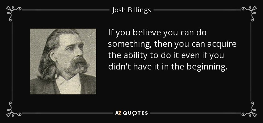 If you believe you can do something, then you can acquire the ability to do it even if you didn't have it in the beginning. - Josh Billings