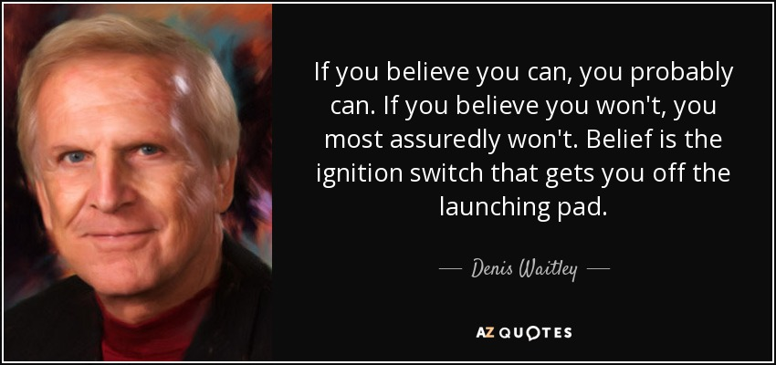 If you believe you can, you probably can. If you believe you won't, you most assuredly won't. Belief is the ignition switch that gets you off the launching pad. - Denis Waitley
