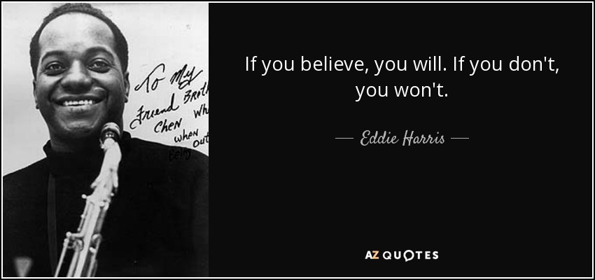 If you believe, you will. If you don't, you won't. - Eddie Harris