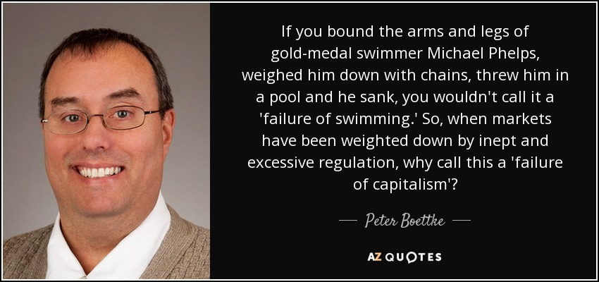 If you bound the arms and legs of gold-medal swimmer Michael Phelps, weighed him down with chains, threw him in a pool and he sank, you wouldn't call it a 'failure of swimming.' So, when markets have been weighted down by inept and excessive regulation, why call this a 'failure of capitalism'? - Peter Boettke