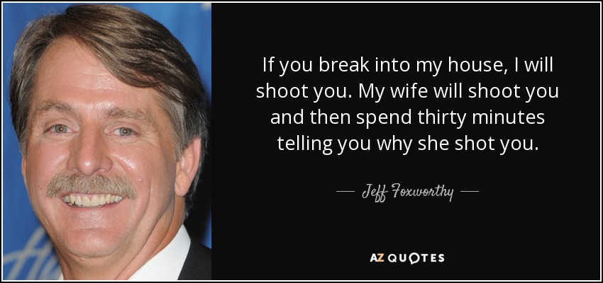 If you break into my house, I will shoot you. My wife will shoot you and then spend thirty minutes telling you why she shot you. - Jeff Foxworthy