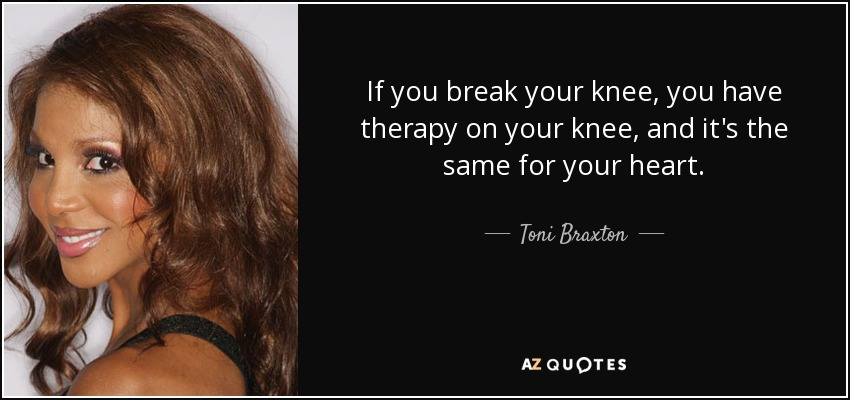 If you break your knee, you have therapy on your knee, and it's the same for your heart. - Toni Braxton