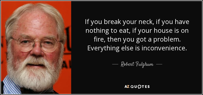 If you break your neck, if you have nothing to eat, if your house is on fire, then you got a problem. Everything else is inconvenience. - Robert Fulghum