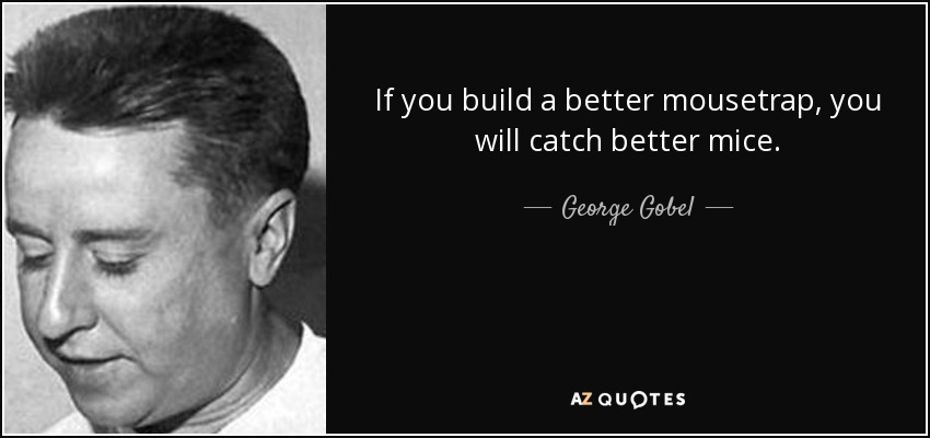 If you build a better mousetrap, you will catch better mice. - George Gobel