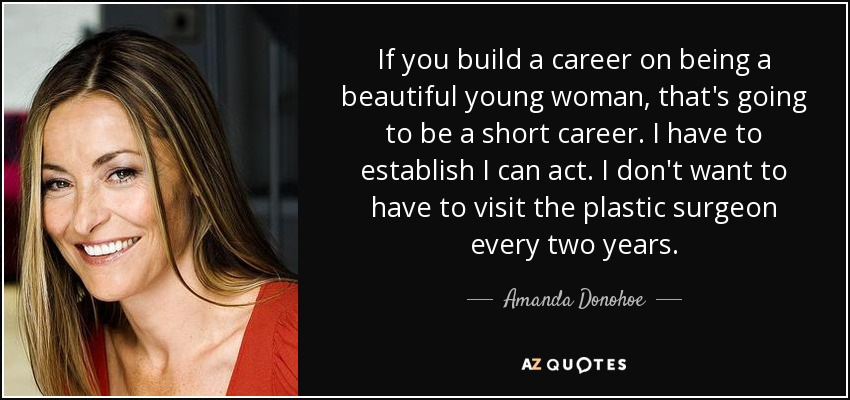 If you build a career on being a beautiful young woman, that's going to be a short career. I have to establish I can act. I don't want to have to visit the plastic surgeon every two years. - Amanda Donohoe