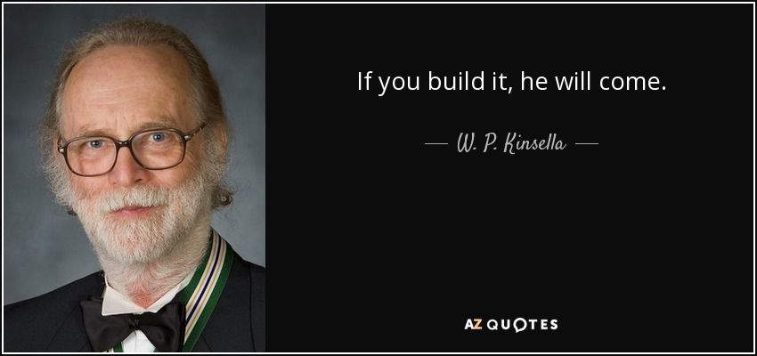 If you build it, he will come. - W. P. Kinsella