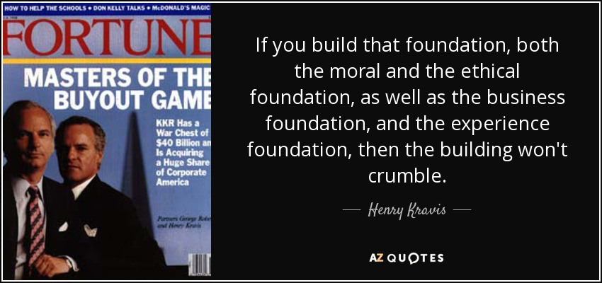 If you build that foundation, both the moral and the ethical foundation, as well as the business foundation, and the experience foundation, then the building won't crumble. - Henry Kravis