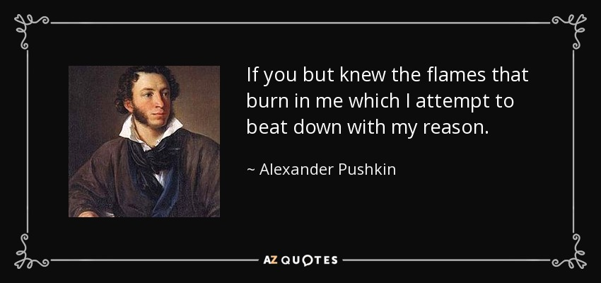 If you but knew the flames that burn in me which I attempt to beat down with my reason. - Alexander Pushkin