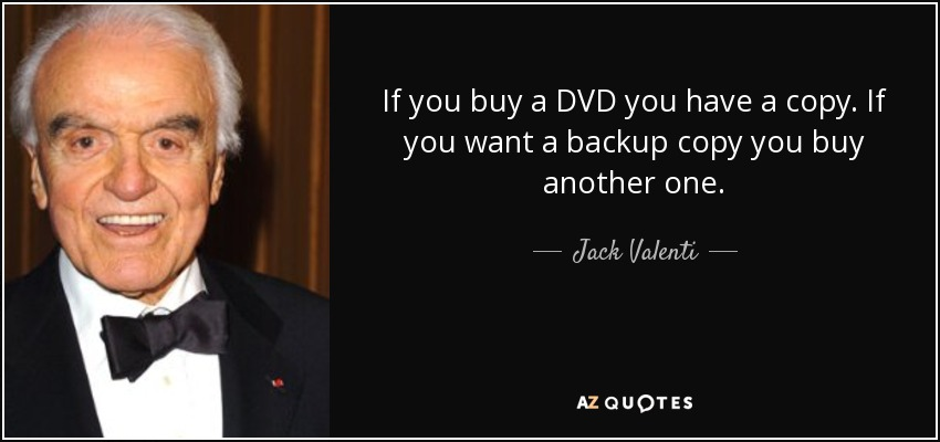 If you buy a DVD you have a copy. If you want a backup copy you buy another one. - Jack Valenti