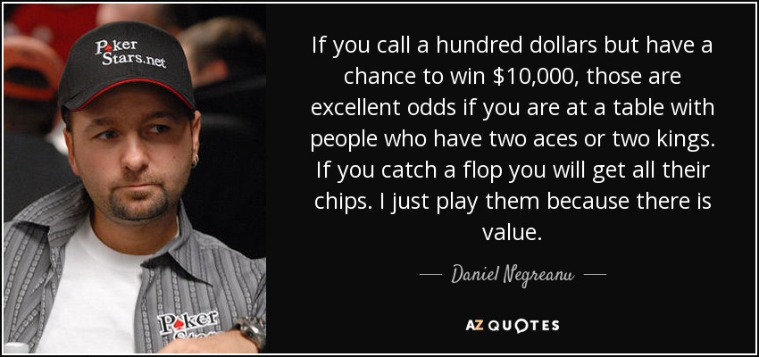 If you call a hundred dollars but have a chance to win $10,000, those are excellent odds if you are at a table with people who have two aces or two kings. If you catch a flop you will get all their chips. I just play them because there is value. - Daniel Negreanu