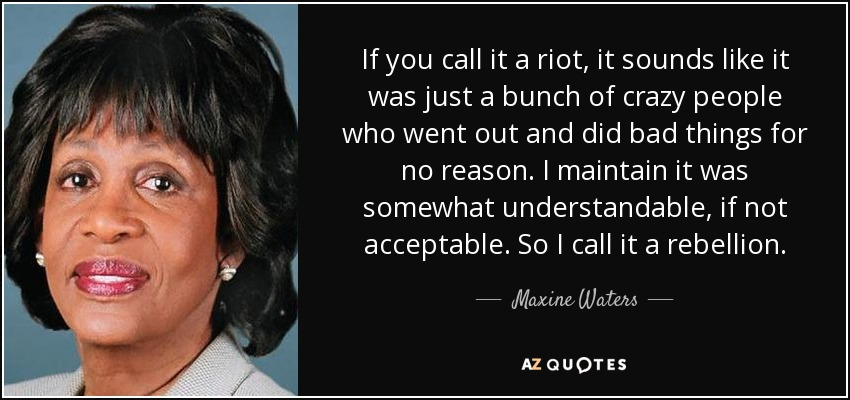 If you call it a riot, it sounds like it was just a bunch of crazy people who went out and did bad things for no reason. I maintain it was somewhat understandable, if not acceptable. So I call it a rebellion. - Maxine Waters