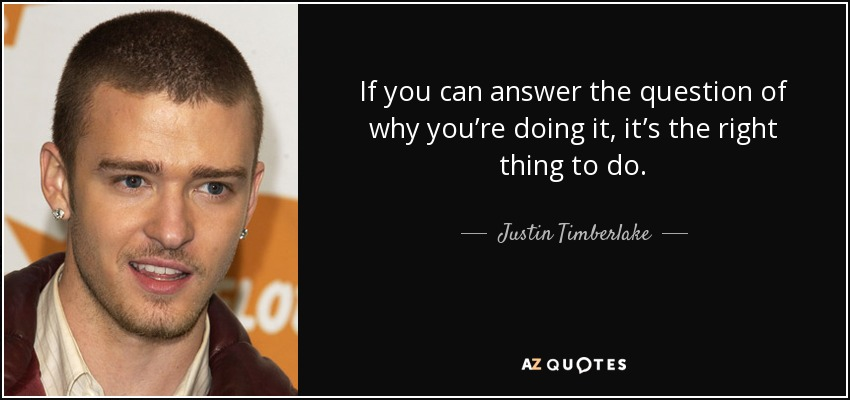 If you can answer the question of why you're doing it, it's the right thing to do. - Justin Timberlake
