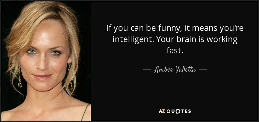 If you can be funny, it means you're intelligent. Your brain is working fast. - Amber Valletta