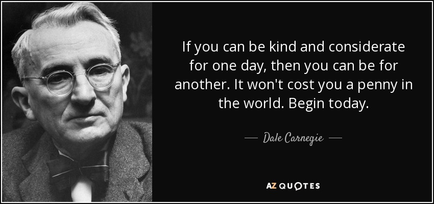 If you can be kind and considerate for one day, then you can be for another. It won't cost you a penny in the world. Begin today. - Dale Carnegie