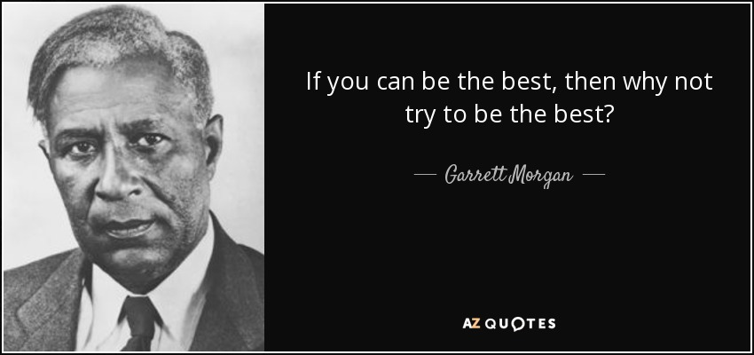 If you can be the best, then why not try to be the best? - Garrett Morgan