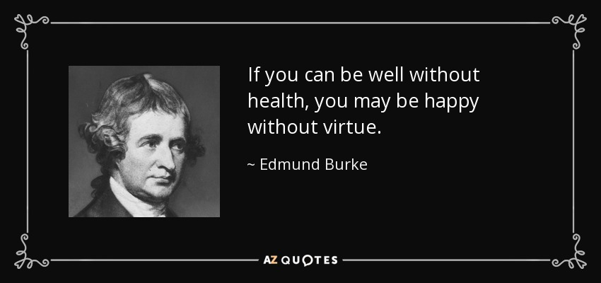 If you can be well without health, you may be happy without virtue. - Edmund Burke