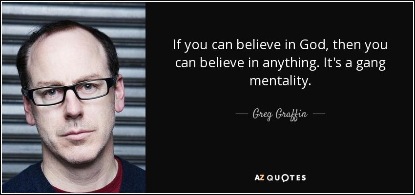 If you can believe in God, then you can believe in anything. It's a gang mentality. - Greg Graffin