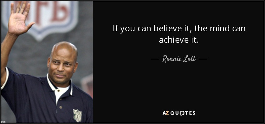 If you can believe it, the mind can achieve it. - Ronnie Lott