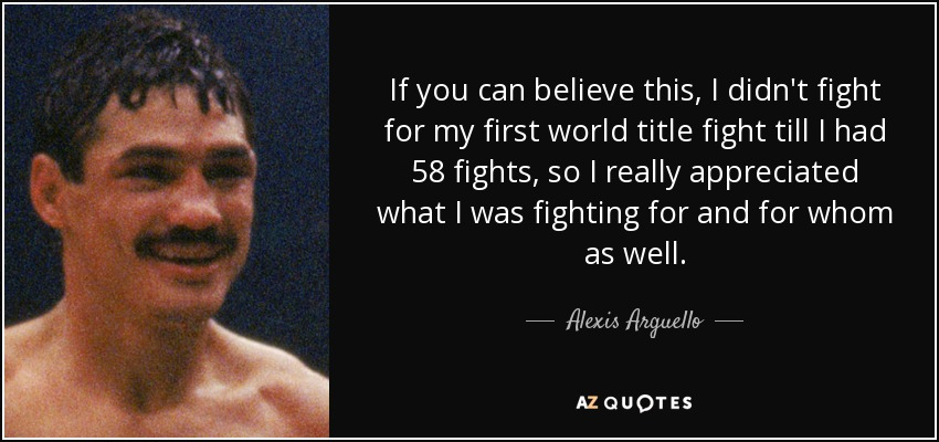 If you can believe this, I didn't fight for my first world title fight till I had 58 fights, so I really appreciated what I was fighting for and for whom as well. - Alexis Arguello