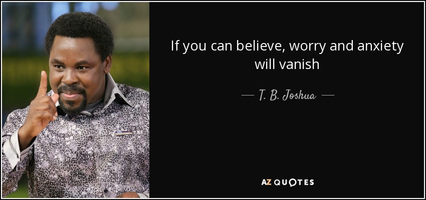 If you can believe, worry and anxiety will vanish - T. B. Joshua